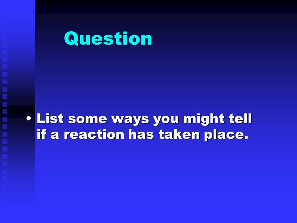 Question List some ways you might tell if a reaction has taken place.List some ways you might tell if a reaction has taken place.