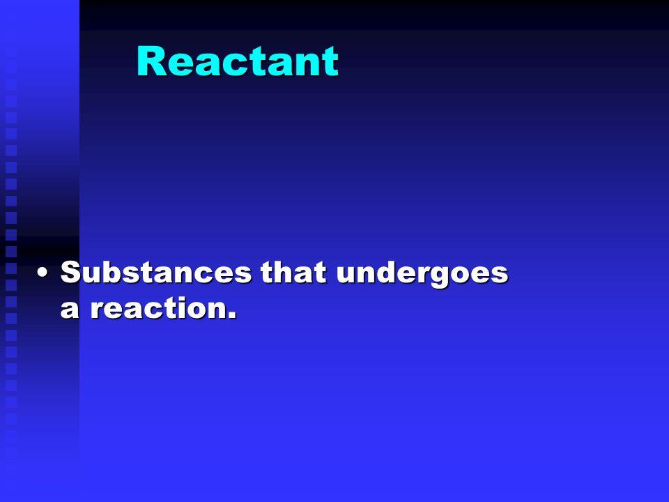 Reactant Substances that undergoes a reaction.Substances that undergoes a reaction.