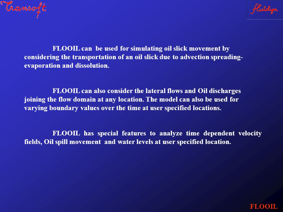 FLOOIL FLOOIL can be used for simulating oil slick movement by considering the transportation of an oil slick due to advection spreading- evaporation and dissolution.