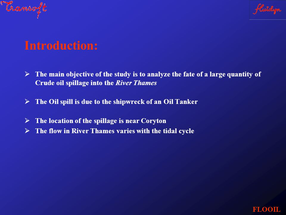 Introduction:  The main objective of the study is to analyze the fate of a large quantity of Crude oil spillage into the River Thames  The Oil spill is due to the shipwreck of an Oil Tanker  The location of the spillage is near Coryton  The flow in River Thames varies with the tidal cycle FLOOIL