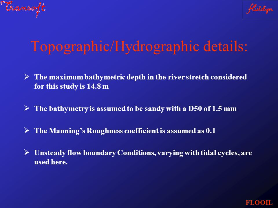 Topographic/Hydrographic details:  The maximum bathymetric depth in the river stretch considered for this study is 14.8 m  The bathymetry is assumed to be sandy with a D50 of 1.5 mm  The Manning's Roughness coefficient is assumed as 0.1  Unsteady flow boundary Conditions, varying with tidal cycles, are used here.