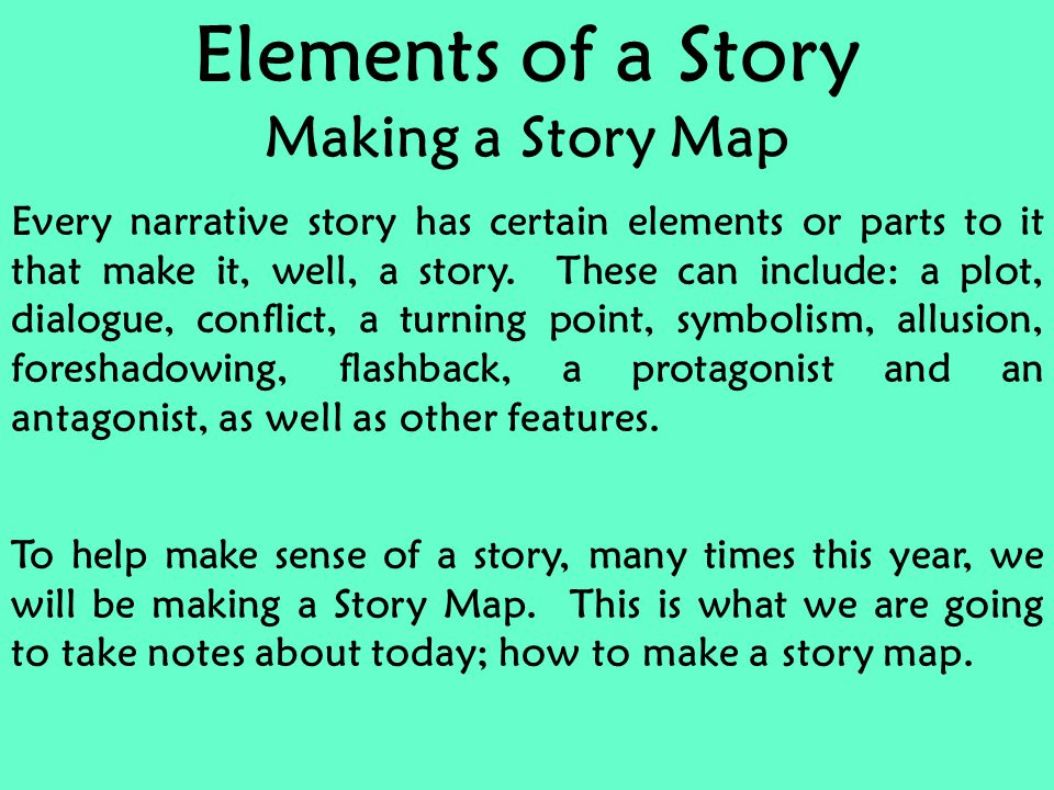 Elements of a Story Making a Story Map Every narrative story has certain elements or parts to it that make it, well, a story.