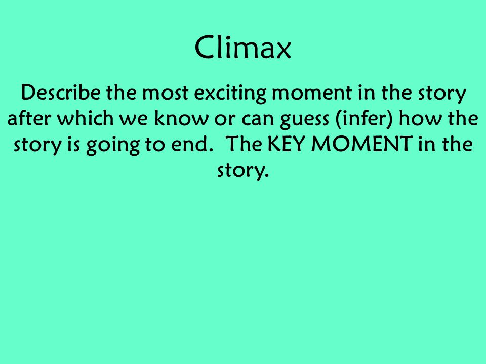 Climax Describe the most exciting moment in the story after which we know or can guess (infer) how the story is going to end.