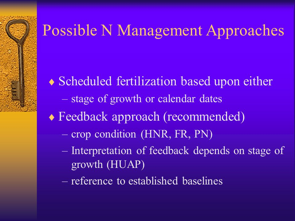 Possible N Management Approaches  Scheduled fertilization based upon either –stage of growth or calendar dates  Feedback approach (recommended) –crop condition (HNR, FR, PN) –Interpretation of feedback depends on stage of growth (HUAP) –reference to established baselines