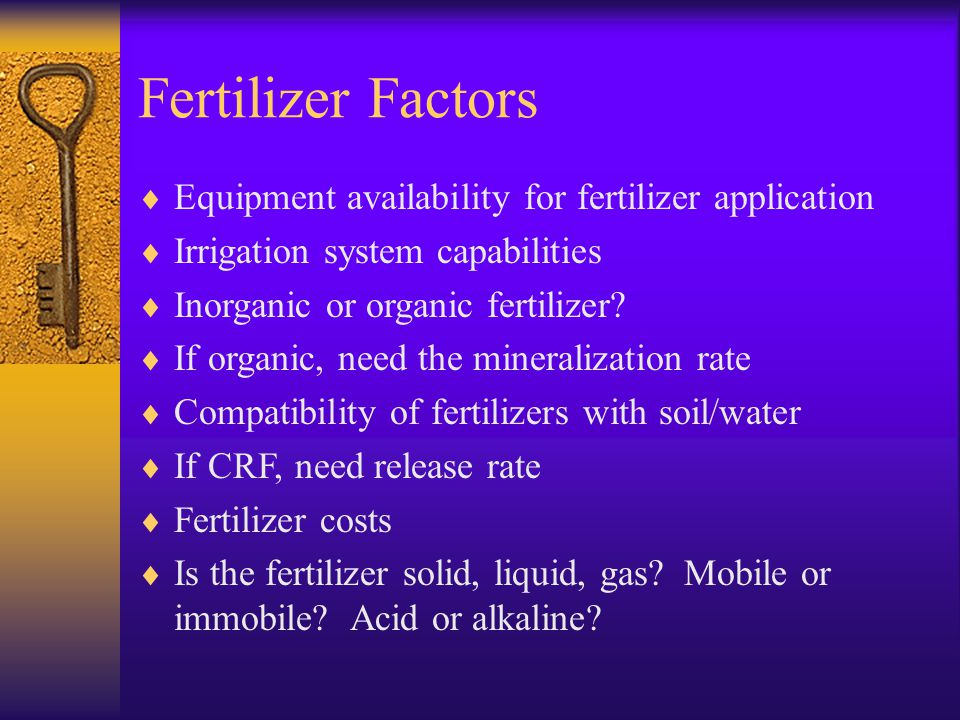Fertilizer Factors  Equipment availability for fertilizer application  Irrigation system capabilities  Inorganic or organic fertilizer.