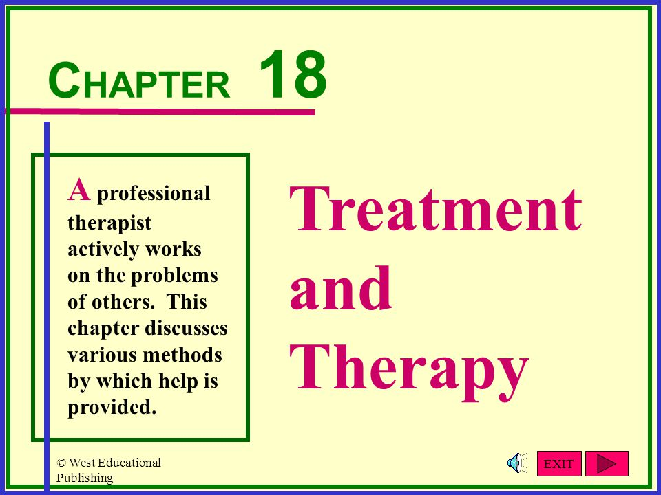 © West Educational Publishing Treatment and Therapy C HAPTER 18 A professional therapist actively works on the problems of others.