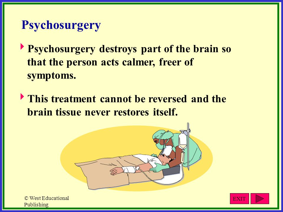 © West Educational Publishing Psychosurgery  Psychosurgery destroys part of the brain so that the person acts calmer, freer of symptoms.