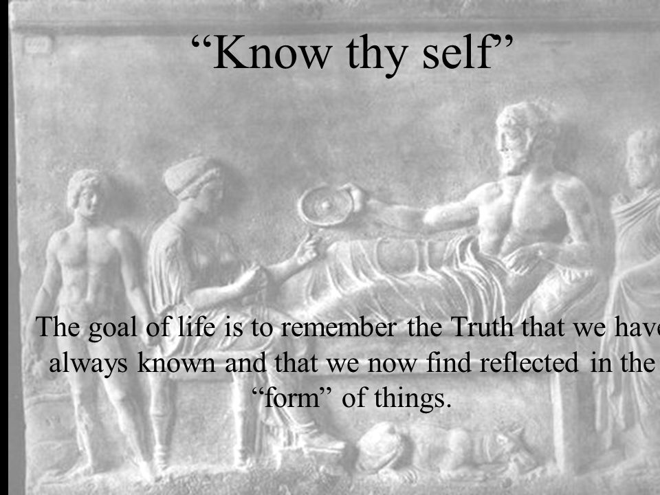Know thy self The goal of life is to remember the Truth that we have always known and that we now find reflected in the form of things.