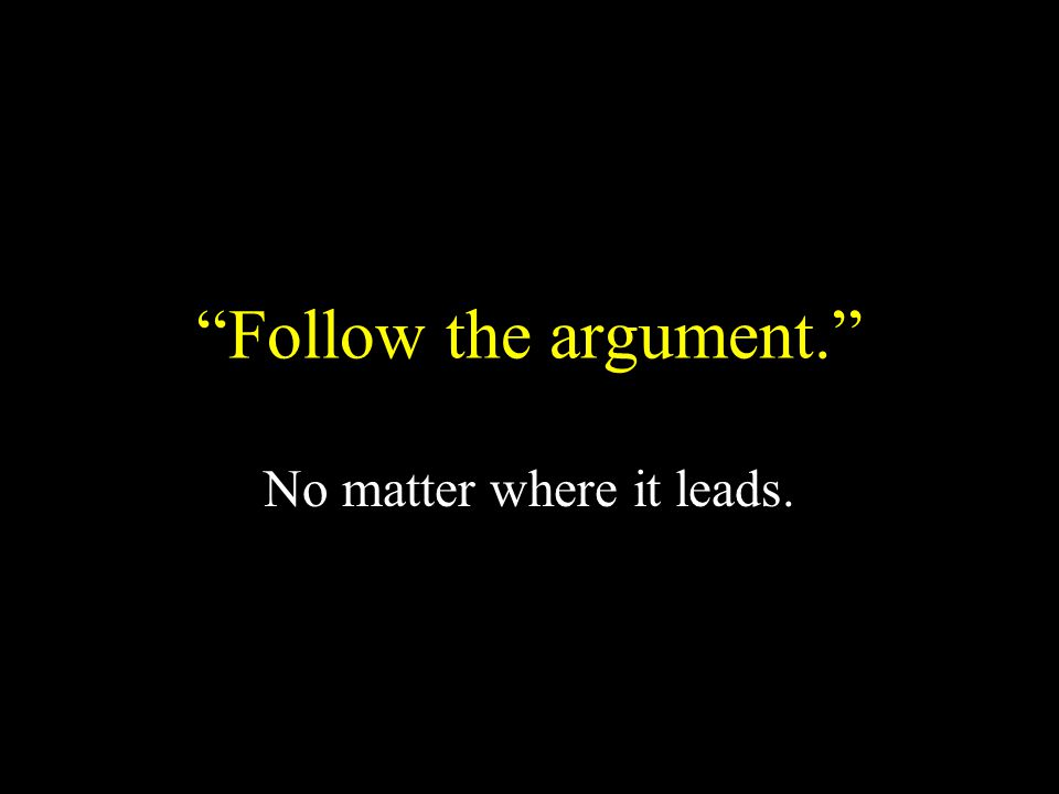 Follow the argument. No matter where it leads.