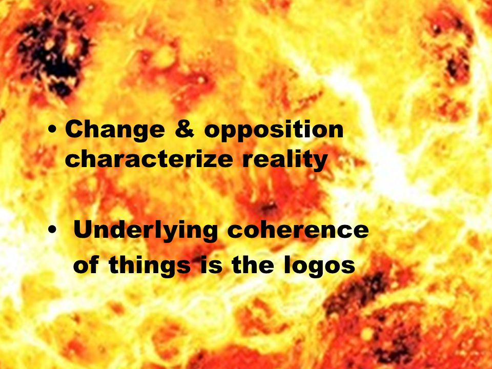 Change & opposition characterize reality Underlying coherence of things is the logos
