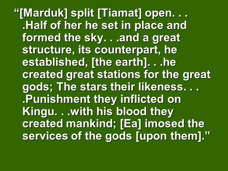 [Marduk] split [Tiamat] open....Half of her he set in place and formed the sky...and a great structure, its counterpart, he established, [the earth]...he created great stations for the great gods; The stars their likeness....Punishment they inflicted on Kingu...with his blood they created mankind; [Ea] imosed the services of the gods [upon them].