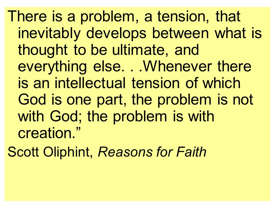 There is a problem, a tension, that inevitably develops between what is thought to be ultimate, and everything else...Whenever there is an intellectual tension of which God is one part, the problem is not with God; the problem is with creation. Scott Oliphint, Reasons for Faith