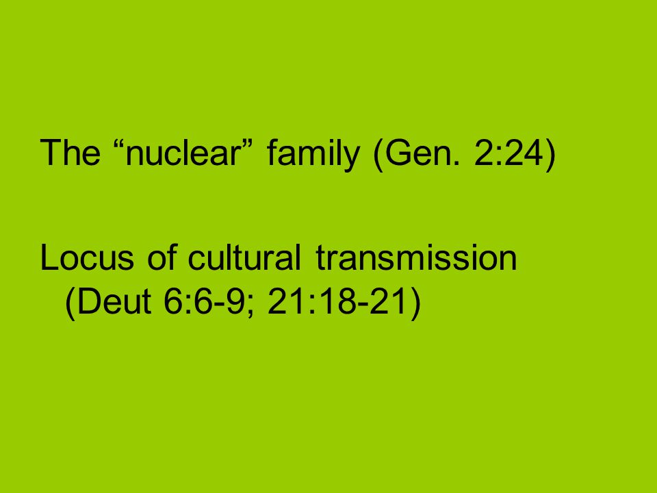 The nuclear family (Gen. 2:24) Locus of cultural transmission (Deut 6:6-9; 21:18-21)