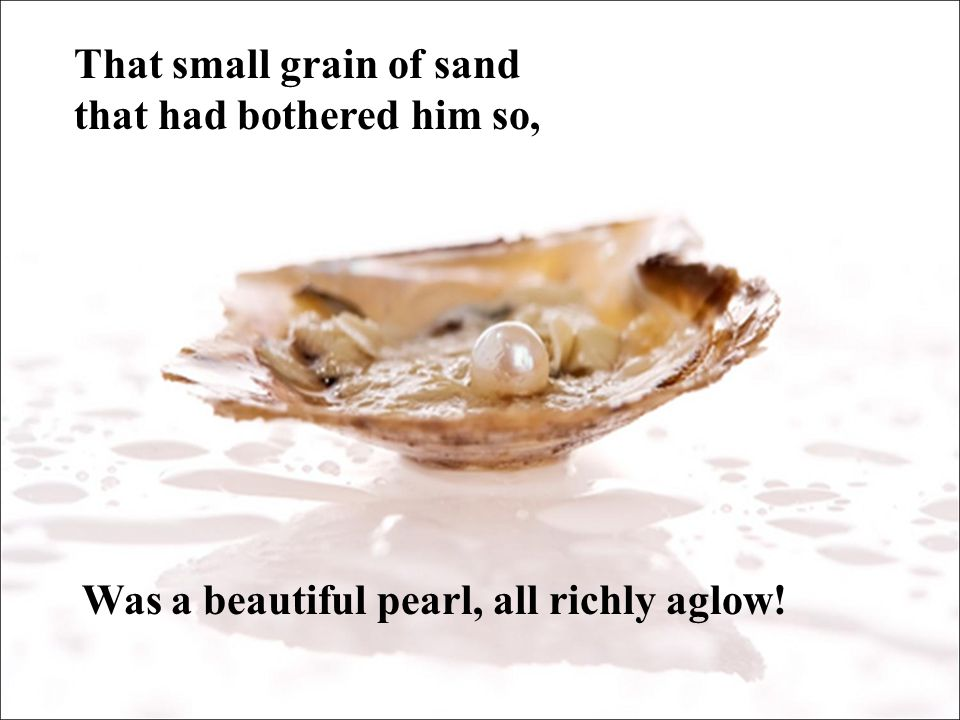 That small grain of sand that had bothered him so, Was a beautiful pearl, all richly aglow!