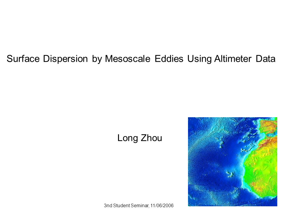 Surface Dispersion by Mesoscale Eddies Using Altimeter Data Long Zhou 3nd Student Seminar, 11/06/2006