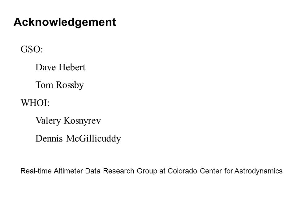Acknowledgement GSO: Dave Hebert Tom Rossby WHOI: Valery Kosnyrev Dennis McGillicuddy Real-time Altimeter Data Research Group at Colorado Center for Astrodynamics CLS Space Oceanography Division