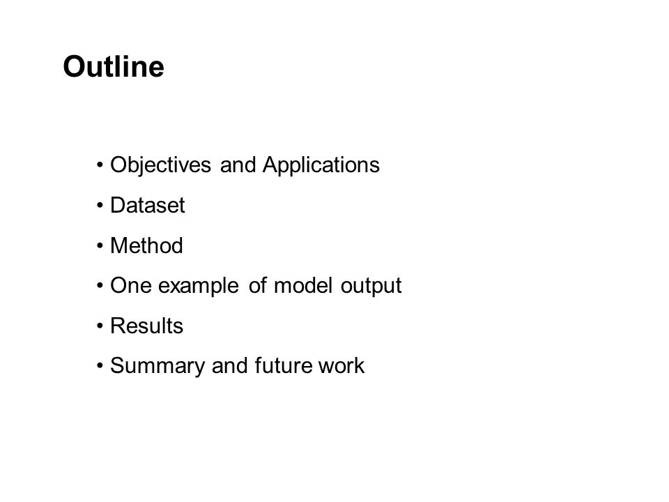 Outline Objectives and Applications Dataset Method One example of model output Results Summary and future work