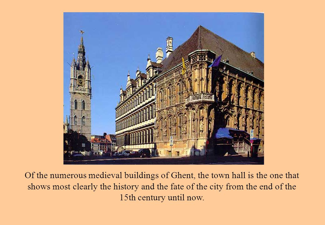 Of the numerous medieval buildings of Ghent, the town hall is the one that shows most clearly the history and the fate of the city from the end of the 15th century until now.