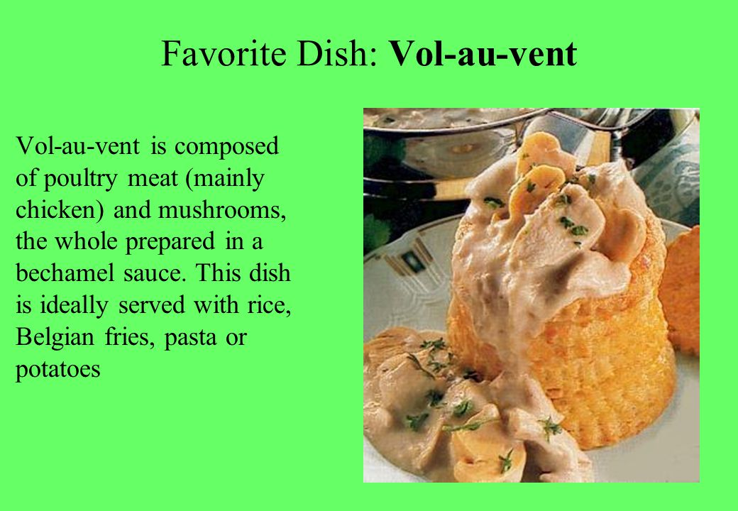 Favorite Dish: Vol-au-vent Vol-au-vent is composed of poultry meat (mainly chicken) and mushrooms, the whole prepared in a bechamel sauce.