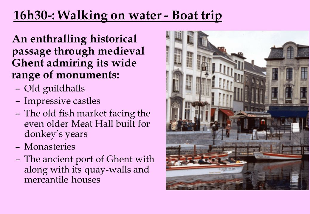 16h30-: Walking on water - Boat trip An enthralling historical passage through medieval Ghent admiring its wide range of monuments: –Old guildhalls –Impressive castles –The old fish market facing the even older Meat Hall built for donkey's years –Monasteries –The ancient port of Ghent with along with its quay-walls and mercantile houses