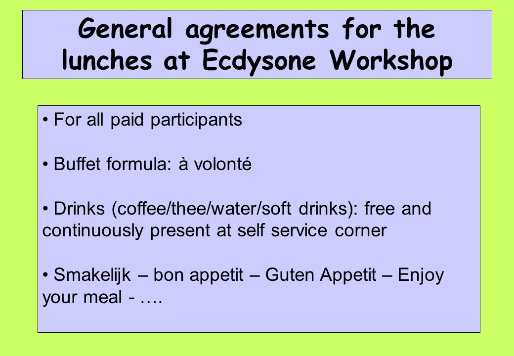 General agreements for the lunches at Ecdysone Workshop For all paid participants Buffet formula: à volonté Drinks (coffee/thee/water/soft drinks): free and continuously present at self service corner Smakelijk – bon appetit – Guten Appetit – Enjoy your meal - ….
