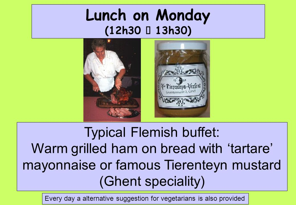 Lunch on Monday (12h30  13h30) Typical Flemish buffet: Warm grilled ham on bread with 'tartare' mayonnaise or famous Tierenteyn mustard (Ghent speciality) Every day a alternative suggestion for vegetarians is also provided