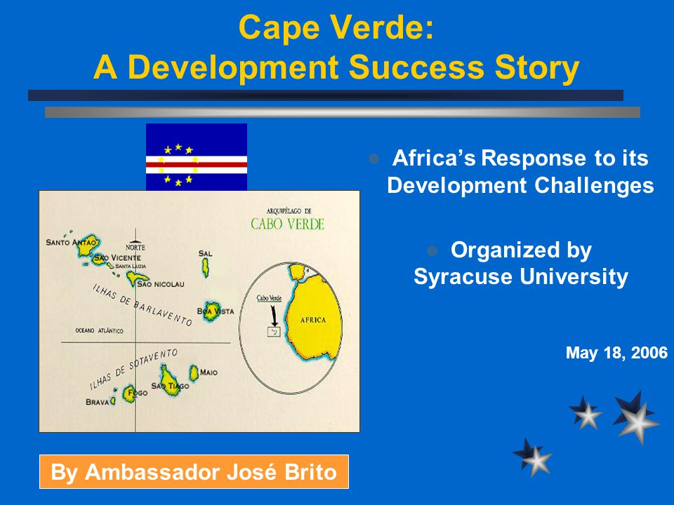 Cape Verde: A Development Success Story Africa's Response to its Development Challenges Organized by Syracuse University May 18, 2006 By Ambassador José Brito