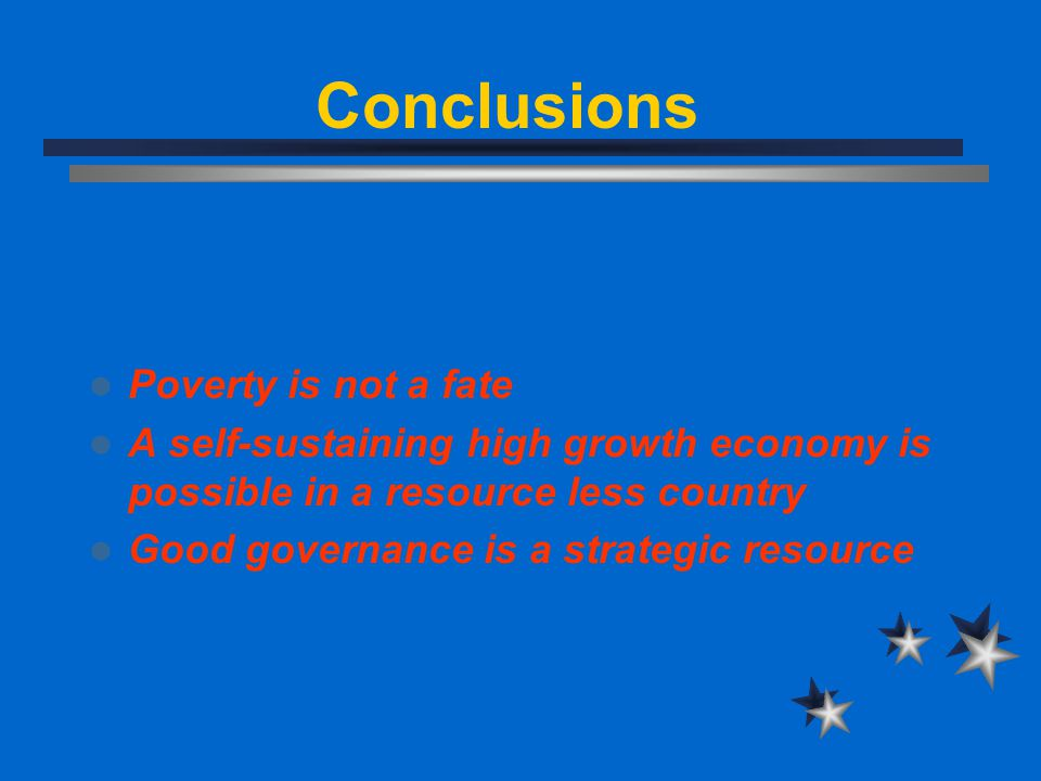 Conclusions Poverty is not a fate A self-sustaining high growth economy is possible in a resource less country Good governance is a strategic resource