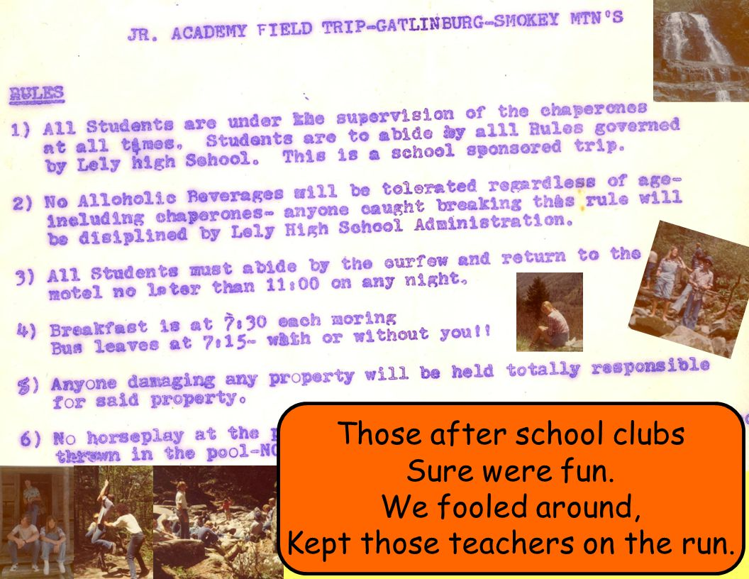 Those after school clubs Sure were fun. We fooled around, Kept those teachers on the run.