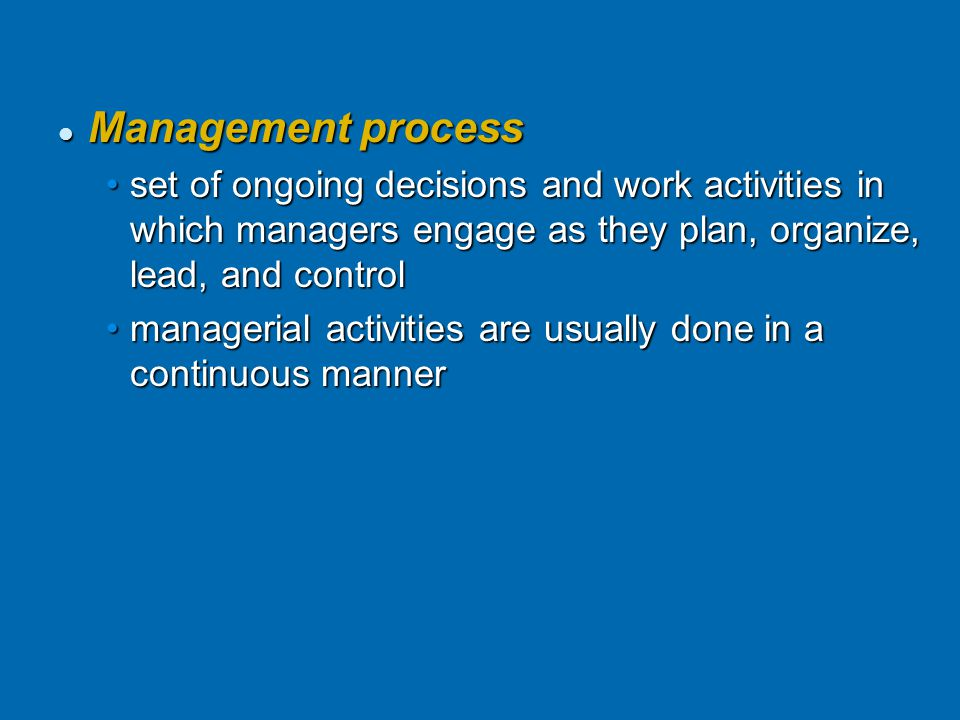 Management process Management process set of ongoing decisions and work activities in which managers engage as they plan, organize, lead, and controlset of ongoing decisions and work activities in which managers engage as they plan, organize, lead, and control managerial activities are usually done in a continuous mannermanagerial activities are usually done in a continuous manner © Prentice Hall, 2002