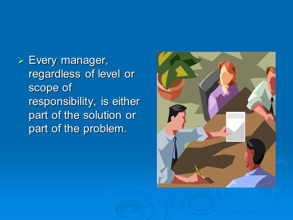  Every manager, regardless of level or scope of responsibility, is either part of the solution or part of the problem.