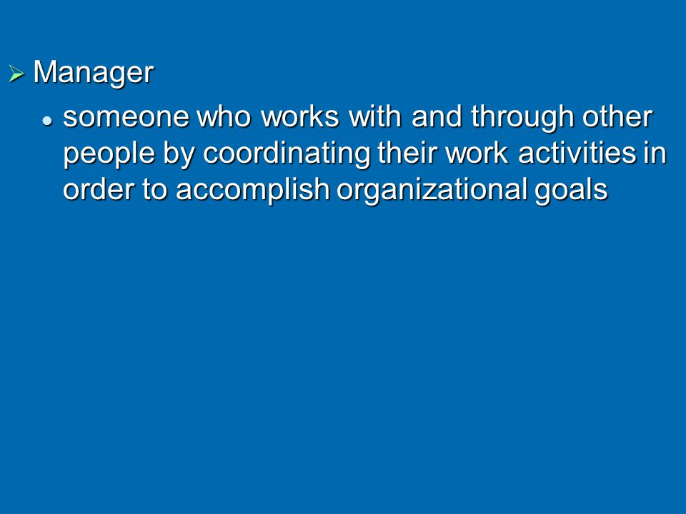  Manager someone who works with and through other people by coordinating their work activities in order to accomplish organizational goals someone who works with and through other people by coordinating their work activities in order to accomplish organizational goals