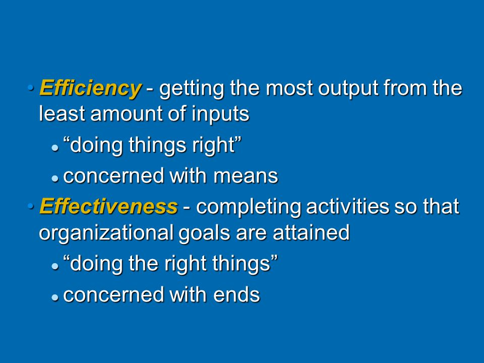 Efficiency - getting the most output from the least amount of inputsEfficiency - getting the most output from the least amount of inputs doing things right doing things right concerned with means concerned with means Effectiveness - completing activities so that organizational goals are attainedEffectiveness - completing activities so that organizational goals are attained doing the right things doing the right things concerned with ends concerned with ends © Prentice Hall, 2002