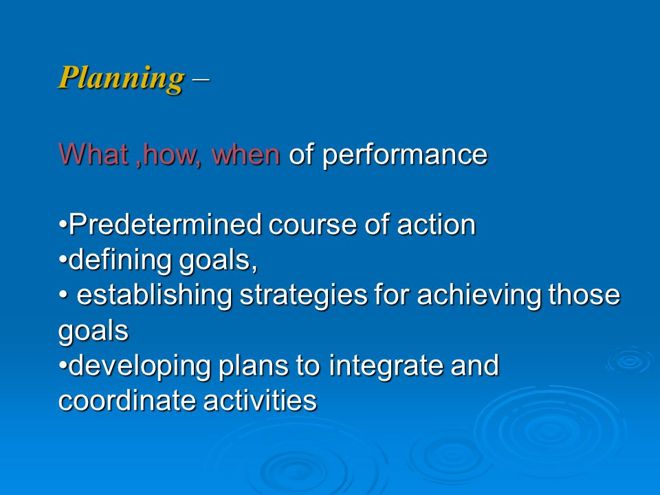Planning – What,how, when of performance Predetermined course of actionPredetermined course of action defining goals,defining goals, establishing strategies for achieving those goals establishing strategies for achieving those goals developing plans to integrate and coordinate activitiesdeveloping plans to integrate and coordinate activities