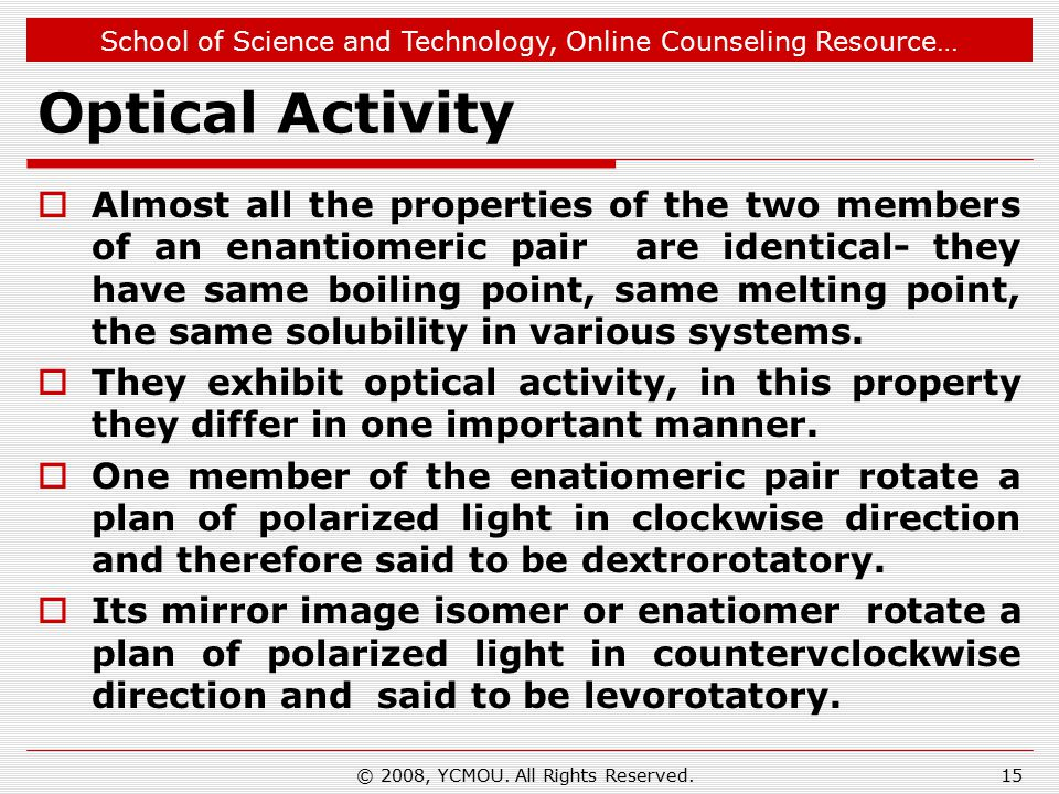 School of Science and Technology, Online Counseling Resource… Optical Activity  Almost all the properties of the two members of an enantiomeric pair are identical- they have same boiling point, same melting point, the same solubility in various systems.