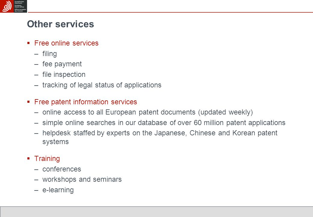 Other services  Free online services –filing –fee payment –file inspection –tracking of legal status of applications  Free patent information services –online access to all European patent documents (updated weekly) –simple online searches in our database of over 60 million patent applications –helpdesk staffed by experts on the Japanese, Chinese and Korean patent systems  Training –conferences –workshops and seminars –e-learning