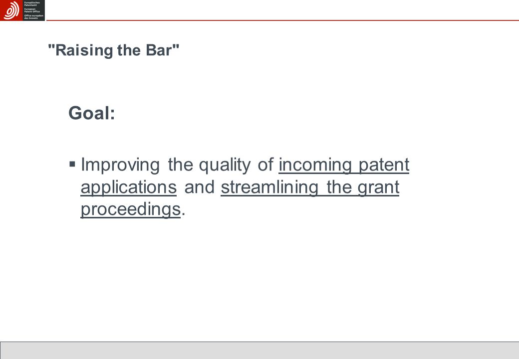 Raising the Bar Goal:  Improving the quality of incoming patent applications and streamlining the grant proceedings.