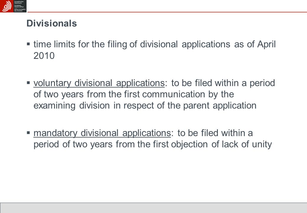 Divisionals  time limits for the filing of divisional applications as of April 2010  voluntary divisional applications: to be filed within a period of two years from the first communication by the examining division in respect of the parent application  mandatory divisional applications: to be filed within a period of two years from the first objection of lack of unity