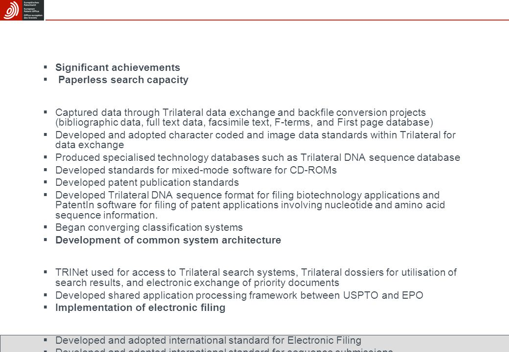  Significant achievements  Paperless search capacity  Captured data through Trilateral data exchange and backfile conversion projects (bibliographic data, full text data, facsimile text, F-terms, and First page database)  Developed and adopted character coded and image data standards within Trilateral for data exchange  Produced specialised technology databases such as Trilateral DNA sequence database  Developed standards for mixed-mode software for CD-ROMs  Developed patent publication standards  Developed Trilateral DNA sequence format for filing biotechnology applications and PatentIn software for filing of patent applications involving nucleotide and amino acid sequence information.
