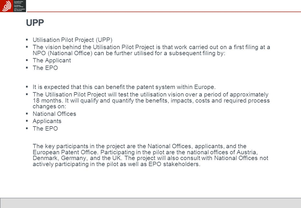 UPP  Utilisation Pilot Project (UPP)  The vision behind the Utilisation Pilot Project is that work carried out on a first filing at a NPO (National Office) can be further utilised for a subsequent filing by:  The Applicant  The EPO  It is expected that this can benefit the patent system within Europe.