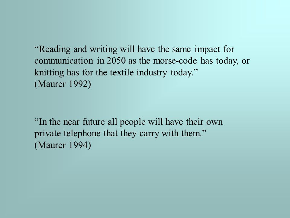 Reading and writing will have the same impact for communication in 2050 as the morse-code has today, or knitting has for the textile industry today. (Maurer 1992) In the near future all people will have their own private telephone that they carry with them. (Maurer 1994)