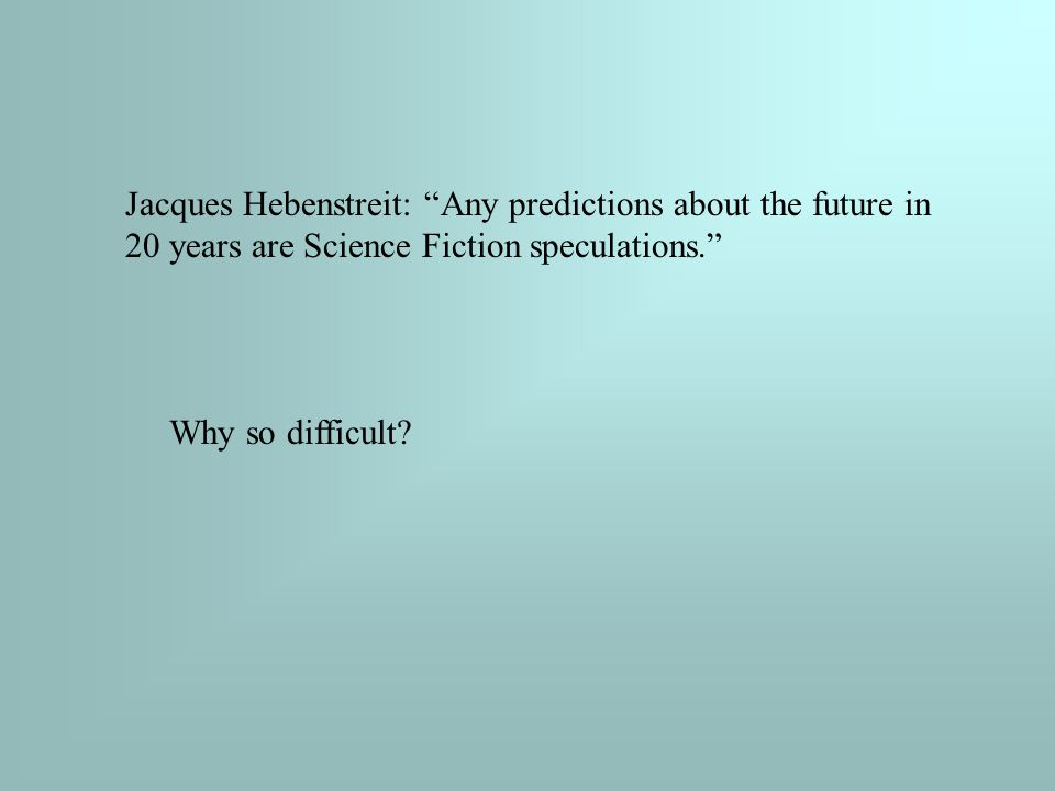 Jacques Hebenstreit: Any predictions about the future in 20 years are Science Fiction speculations. Why so difficult