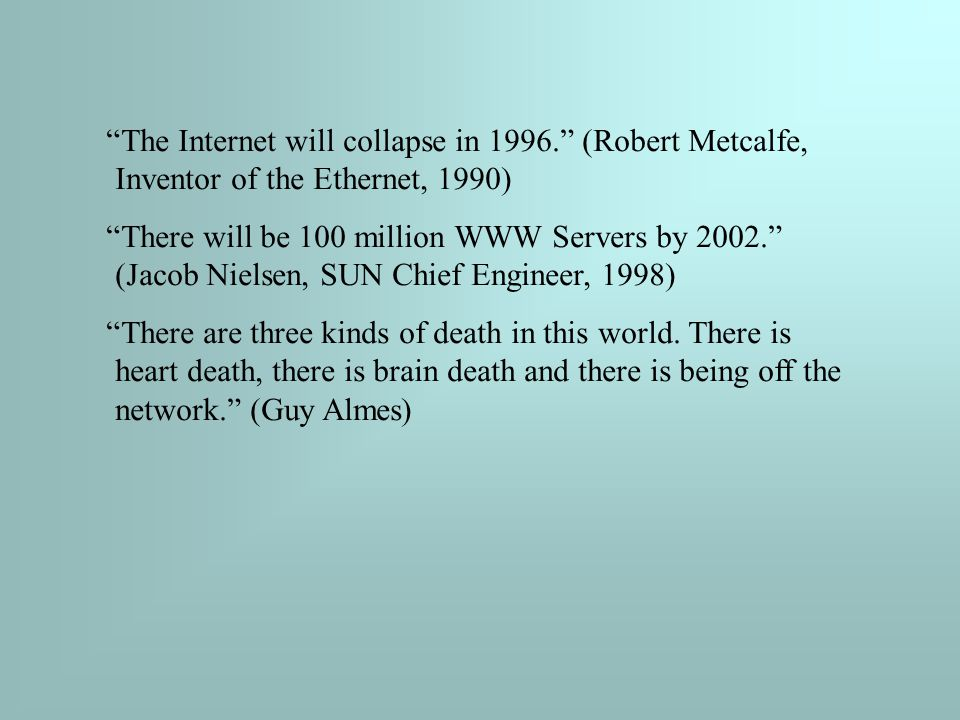 The Internet will collapse in 1996. (Robert Metcalfe, Inventor of the Ethernet, 1990) There will be 100 million WWW Servers by 2002. (Jacob Nielsen, SUN Chief Engineer, 1998) There are three kinds of death in this world.