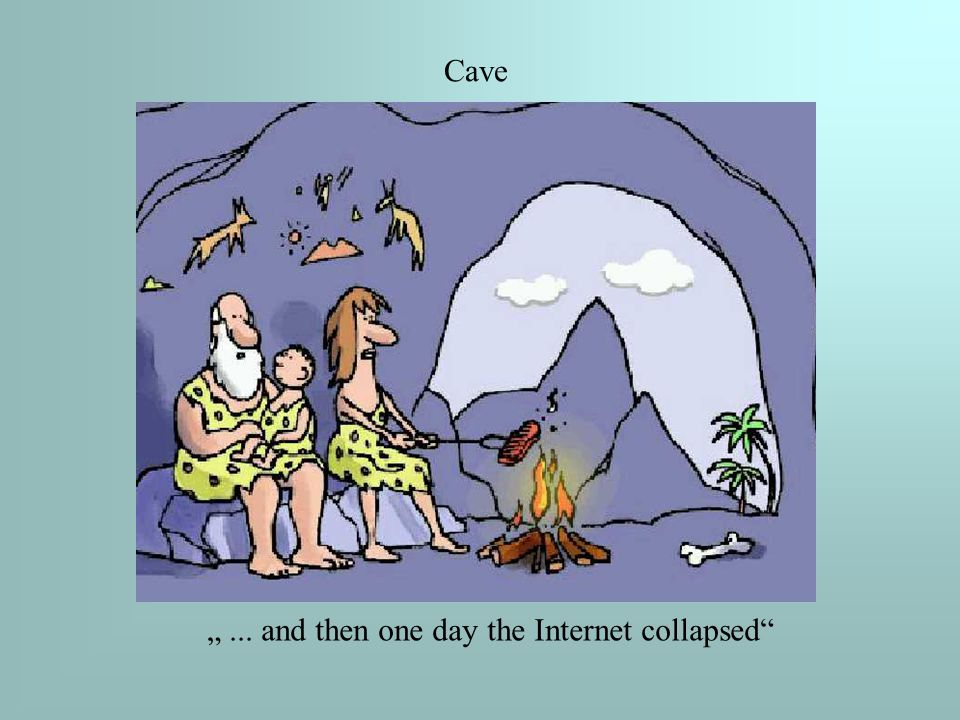 """""""... and then one day the Internet collapsed Cave"""