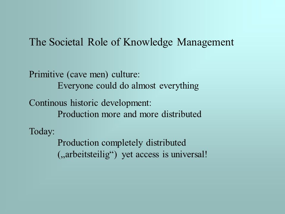 """The Societal Role of Knowledge Management Primitive (cave men) culture: Everyone could do almost everything Continous historic development: Production more and more distributed Today: Production completely distributed (""""arbeitsteilig ) yet access is universal!"""