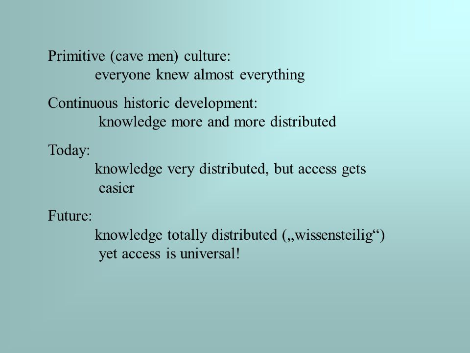 """Primitive (cave men) culture: everyone knew almost everything Continuous historic development: knowledge more and more distributed Today: knowledge very distributed, but access gets easier Future: knowledge totally distributed (""""wissensteilig ) yet access is universal!"""