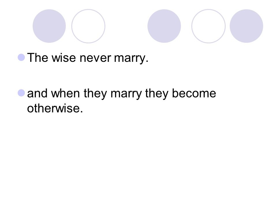 The wise never marry. and when they marry they become otherwise.
