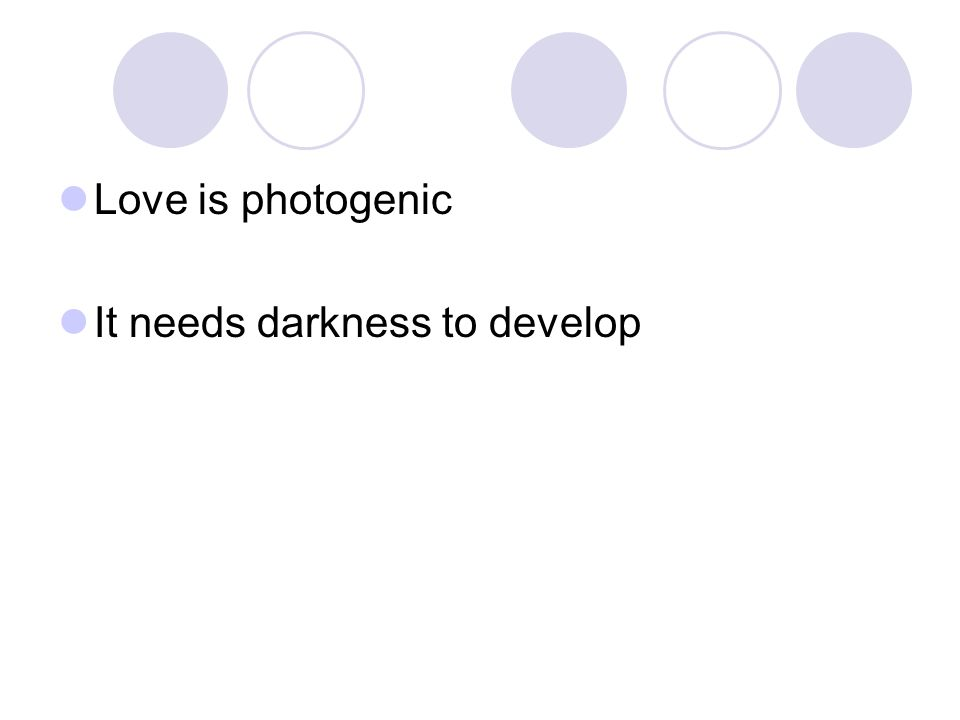 Love is photogenic It needs darkness to develop