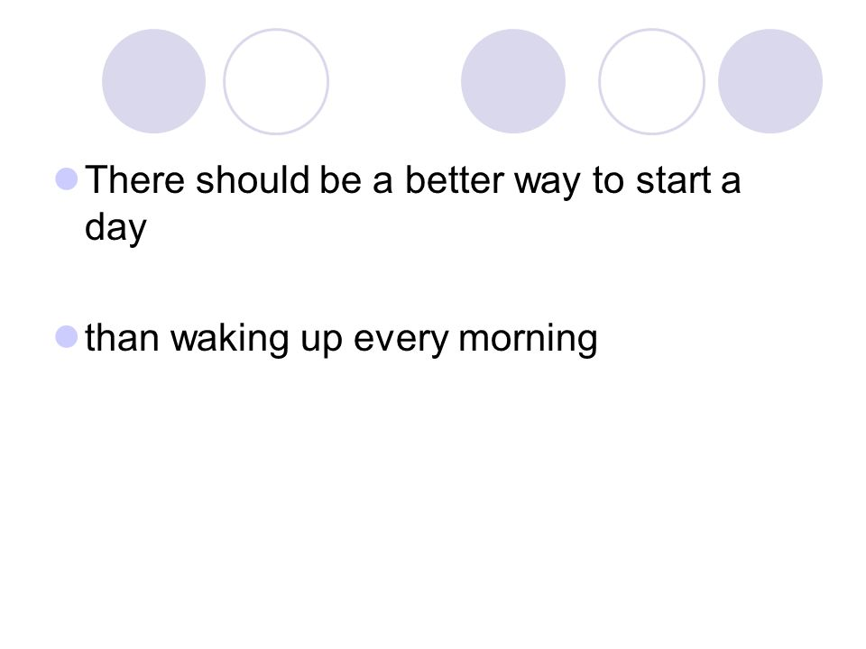 There should be a better way to start a day than waking up every morning