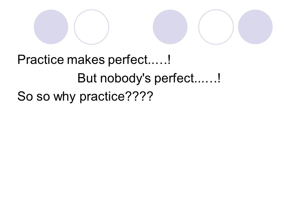 Practice makes perfect..…! But nobody s perfect...…! So so why practice????